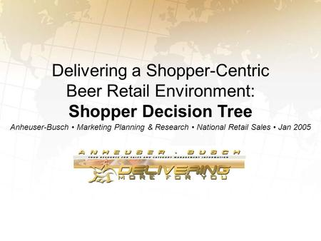 Delivering a Shopper-Centric Beer Retail Environment: Shopper Decision Tree Anheuser-Busch Marketing Planning & Research National Retail Sales Jan 2005.