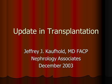 Update in Transplantation Jeffrey J. Kaufhold, MD FACP Nephrology Associates December 2003.