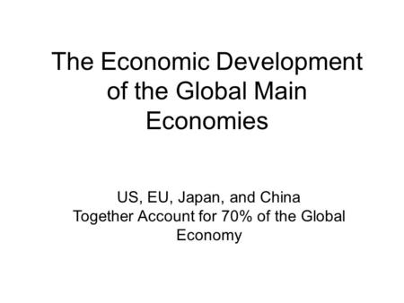 The Economic Development of the Global Main Economies US, EU, Japan, and China Together Account for 70% of the Global Economy.