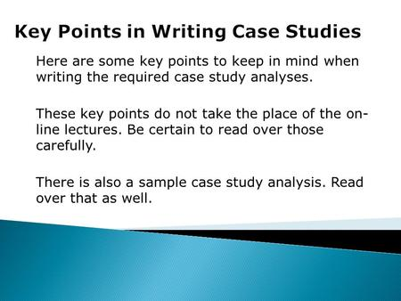 Here are some key points to keep in mind when writing the required case study analyses. These key points do not take the place of the on- line lectures.