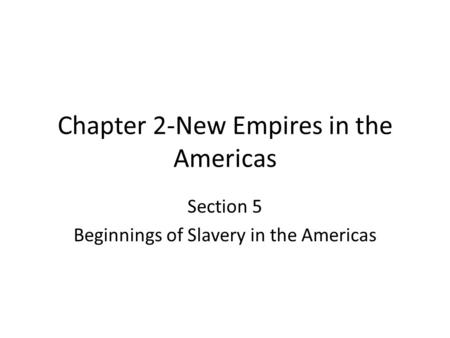 Chapter 2-New Empires in the Americas Section 5 Beginnings of Slavery in the Americas.