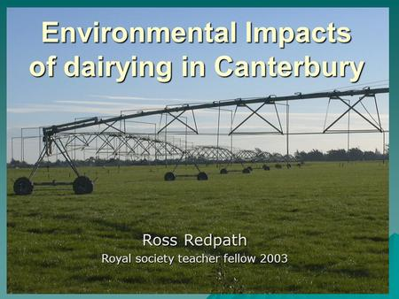 Environmental Impacts of dairying in Canterbury Ross Redpath Royal society teacher fellow 2003.