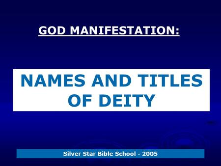 GOD MANIFESTATION: Silver Star Bible School - 2005 NAMES AND TITLES OF DEITY.