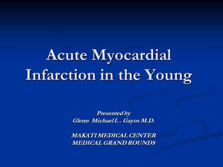 Acute Myocardial Infarction in the Young Presented by Glenn Michael L. Gayos M.D. MAKATI MEDICAL CENTER MEDICAL GRAND ROUNDS.