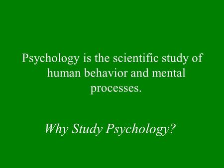 Why Study Psychology? Psychology is the scientific study of human behavior and mental processes.