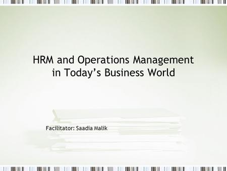 HRM and Operations Management in Todays Business World Facilitator: Saadia Malik.