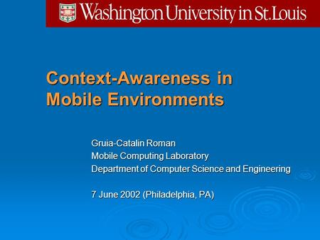 Context-Awareness in Mobile Environments Gruia-Catalin Roman Mobile Computing Laboratory Department of Computer Science and Engineering 7 June 2002 (Philadelphia,