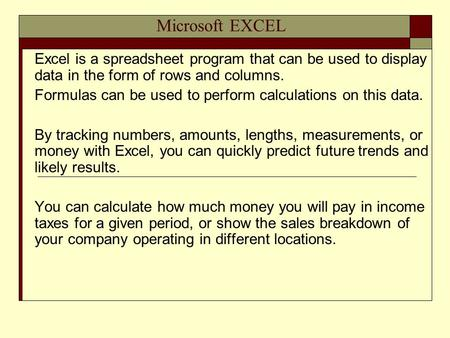 Microsoft EXCEL Excel is a spreadsheet program that can be used to display data in the form of rows and columns. Formulas can be used to perform calculations.
