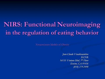NIRS: Functional Neuroimaging in the regulation of eating behavior Neuroscience Models of Obesity Jean-Claude Vouakouanitou ECNR 16133 Ventura Blvd, 7.