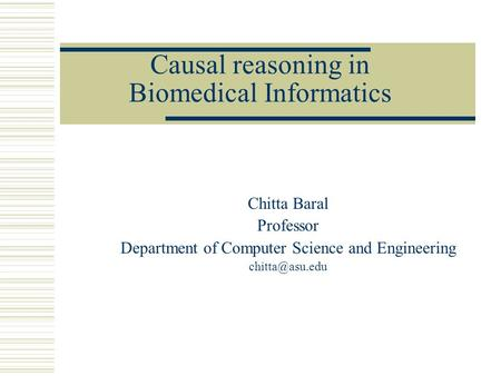 Causal reasoning in Biomedical Informatics Chitta Baral Professor Department of Computer Science and Engineering