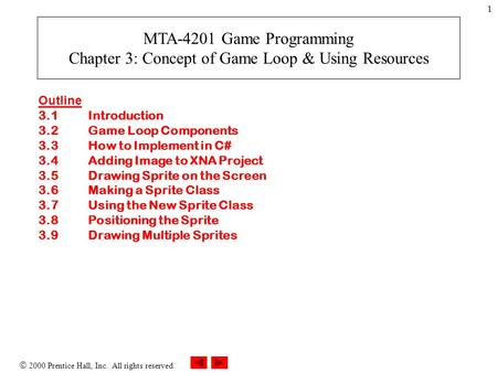2000 Prentice Hall, Inc. All rights reserved. 1 Outline 3.1Introduction 3.2Game Loop Components 3.3How to Implement in C# 3.4Adding Image to XNA Project.