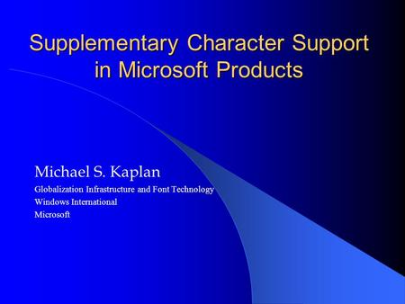 Supplementary Character Support in Microsoft Products Michael S. Kaplan Globalization Infrastructure and Font Technology Windows International Microsoft.