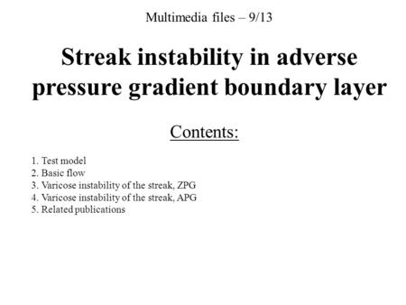 Multimedia files – 9/13 Streak instability in adverse pressure gradient boundary layer Contents: 1. Test model 2. Basic flow 3. Varicose instability of.