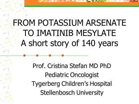 FROM POTASSIUM ARSENATE TO IMATINIB MESYLATE A short story of 140 years Prof. Cristina Stefan MD PhD Pediatric Oncologist Tygerberg Childrens Hospital.