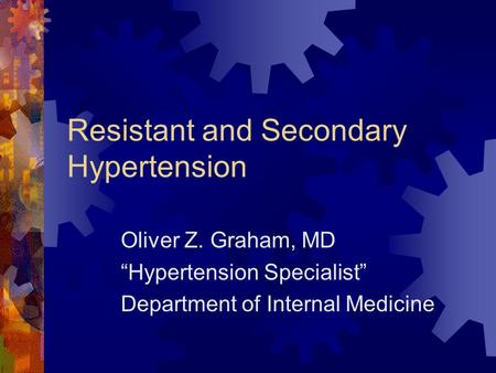 Resistant and Secondary Hypertension Oliver Z. Graham, MD Hypertension Specialist Department of Internal Medicine.
