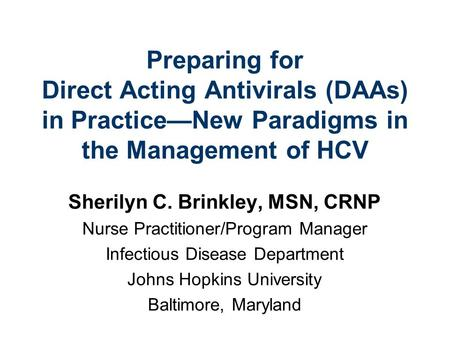 Preparing for Direct Acting Antivirals (DAAs) in PracticeNew Paradigms in the Management of HCV Sherilyn C. Brinkley, MSN, CRNP Nurse Practitioner/Program.