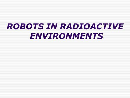 ROBOTS IN RADIOACTIVE ENVIRONMENTS. INTRODUCTION In a critical place such as a nuclear power plant, where the manual work is quite difficult the application.