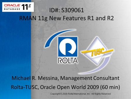 Copyright © 2009 Rolta International, Inc., All Rights Reserved ID#: S309061 RMAN 11g New Features R1 and R2 Michael R. Messina, Management Consultant.