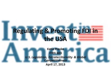 Regulating & Promoting FDI in the USA Katie Praske ITRN 603 U.S. Legislation, Extraterritoriality & Global Competitiveness April 17, 2013.