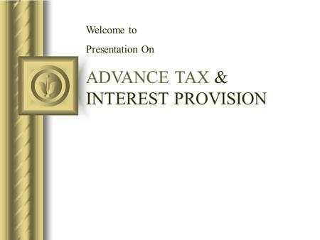 Welcome to Presentation On ADVANCE TAX & INTEREST PROVISION.