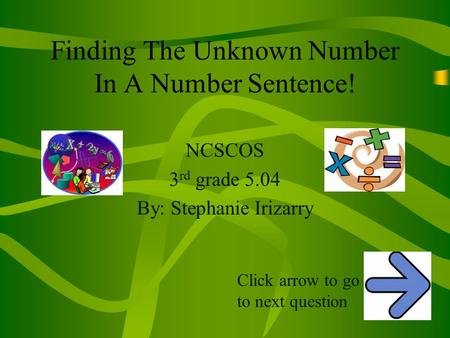 Finding The Unknown Number In A Number Sentence! NCSCOS 3 rd grade 5.04 By: Stephanie Irizarry Click arrow to go to next question.