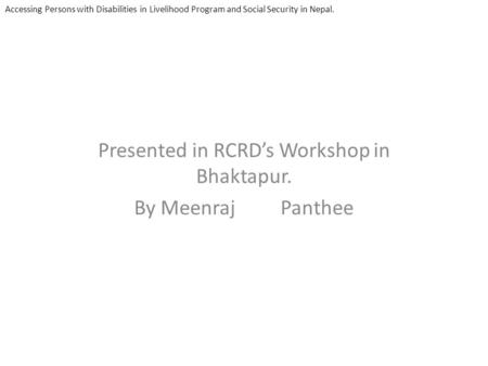 Presented in RCRDs Workshop in Bhaktapur. By Meenraj Panthee Accessing Persons with Disabilities in Livelihood Program and Social Security in Nepal.