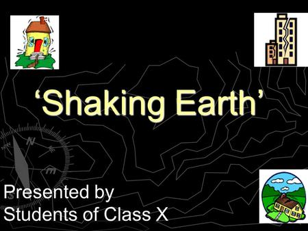 Shaking Earth Presented by Students of Class X. Goal of our Project Analyze why and how earthquakes are caused. Provide guidelines for Earthquake Planning.