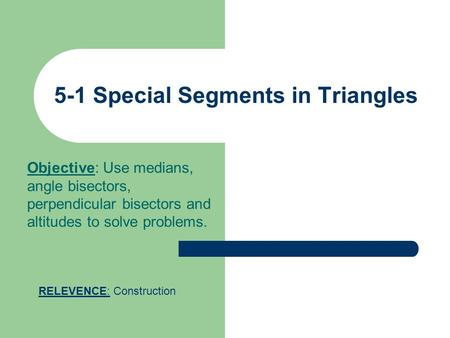 5-1 Special Segments in Triangles Objective: Use medians, angle bisectors, perpendicular bisectors and altitudes to solve problems. RELEVENCE: Construction.