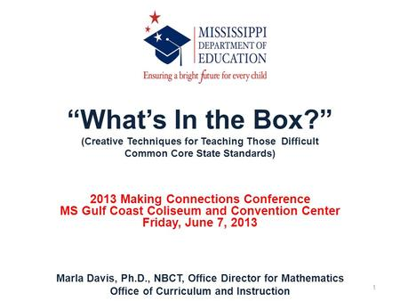 Whats In the Box? (Creative Techniques for Teaching Those Difficult Common Core State Standards) 2013 Making Connections Conference MS Gulf Coast Coliseum.