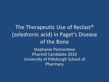 The Therapeutic Use of Reclast® (zoledronic acid) in Pagets Disease of the Bone Stephanie Piemontese PharmD Candidate 2010 University of Pittsburgh School.