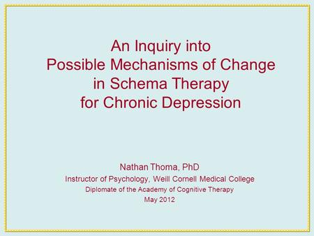 An Inquiry into Possible Mechanisms of Change in Schema Therapy for Chronic Depression Nathan Thoma, PhD Instructor of Psychology, Weill Cornell Medical.
