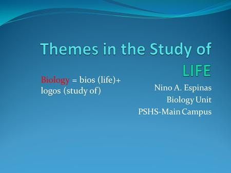 Nino A. Espinas Biology Unit PSHS-Main Campus Biology = bios (life)+ logos (study of)