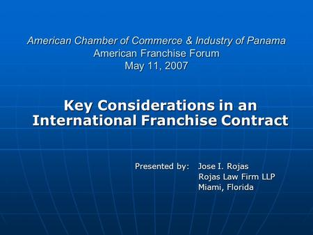 American Chamber of Commerce & Industry of Panama American Franchise Forum May 11, 2007 Key Considerations in an International Franchise Contract Presented.