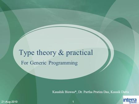21-Aug-20101 Type theory & practical For Generic Programming Kaushik Biswas*, Dr. Partha Pratim Das, Kausik Datta.