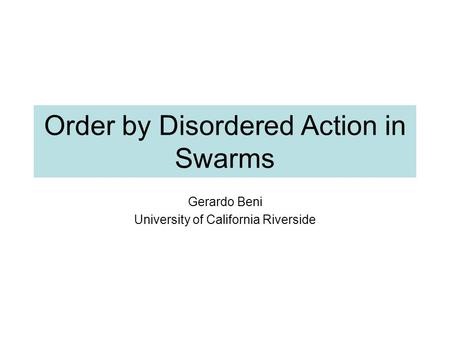 Order by Disordered Action in Swarms Gerardo Beni University of California Riverside.