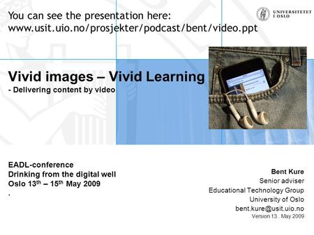 Vivid images – Vivid Learning - Delivering content by video EADL-conference Drinking from the digital well Oslo 13 th – 15 th May 2009. Bent Kure Senior.