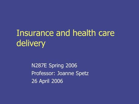 Insurance and health care delivery N287E Spring 2006 Professor: Joanne Spetz 26 April 2006.