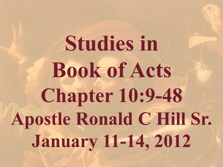 Studies in Book of Acts Chapter 10:9-48 Apostle Ronald C Hill Sr. January 11-14, 2012.
