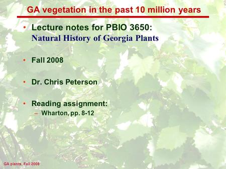 GA plants, Fall 2008 GA vegetation in the past 10 million years Lecture notes for PBIO 3650: Natural History of Georgia Plants Fall 2008 Dr. Chris Peterson.