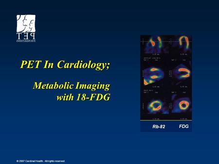 © 2007 Cardinal Health. All rights reserved. PET In Cardiology; Metabolic Imaging with 18-FDG.