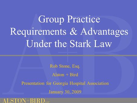 Group Practice Requirements & Advantages Under the Stark Law Rob Stone, Esq. Alston + Bird Presentation for Georgia Hospital Association January 30, 2009.