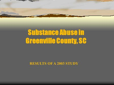 Substance Abuse in Greenville County, SC RESULTS OF A 2003 STUDY.