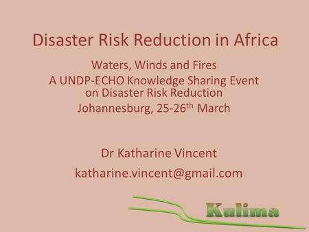 Disaster Risk Reduction in Africa Waters, Winds and Fires A UNDP-ECHO Knowledge Sharing Event on Disaster Risk Reduction Johannesburg, 25-26 th March Dr.