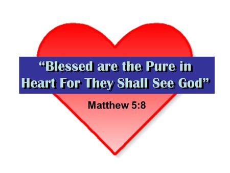 Blessed are the Pure in Heart For They Shall See God Matthew 5:8.
