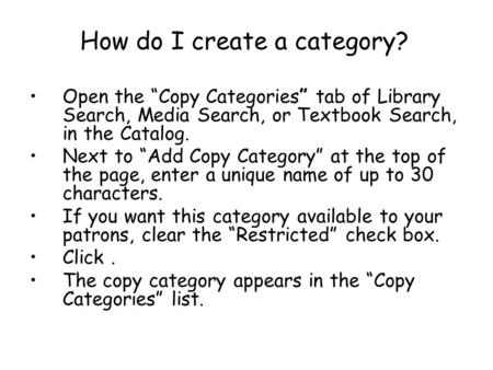 How do I create a category? Open the Copy Categories tab of Library Search, Media Search, or Textbook Search, in the Catalog. Next to Add Copy Category.