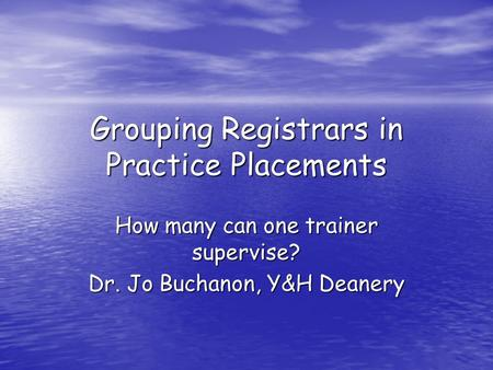 Grouping Registrars in Practice Placements How many can one trainer supervise? Dr. Jo Buchanon, Y&H Deanery.