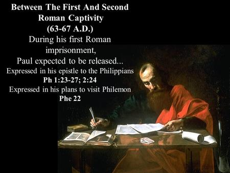 Between The First And Second Roman Captivity (63-67 A.D.) During his first Roman imprisonment, Paul expected to be released... Expressed in his epistle.