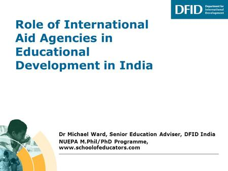 Role of International Aid Agencies in Educational Development in India Dr Michael Ward, Senior Education Adviser, DFID India NUEPA M.Phil/PhD Programme,