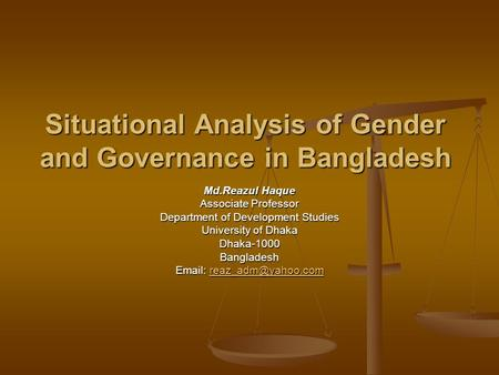 Situational Analysis of Gender and Governance in Bangladesh Md.Reazul Haque Associate Professor Department of Development Studies University of Dhaka Dhaka-1000Bangladesh.