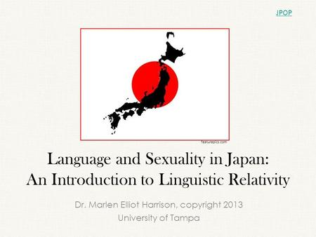 Language and Sexuality in Japan: An Introduction to Linguistic Relativity Dr. Marlen Elliot Harrison, copyright 2013 University of Tampa JPOP featurepics.com.